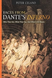Faces from Dante's Inferno - Who They Are, What They Say, and What it All Means ebook by Peter Celano