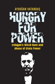 Hungry for Power - Erdogan's Witch Hunt and Abuse of State Power ebook by Aydogan Vatandas
