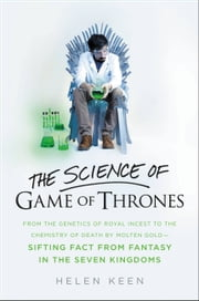 The Science of Game of Thrones - From the genetics of royal incest to the chemistry of death by molten gold - sifting fact from fantasy in the Seven Kingdoms ebook by Helen Keen