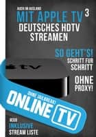 Online TV - mit Apple TV 3 Deutsches HDTV Streamen ohne Jailbreak! ebook by Gordon Delfino
