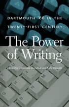 The Power of Writing - Dartmouth '66 in the Twenty-First Century ebook by Christiane Donahue, Kelly Blewett, Michael Mastanduno,...