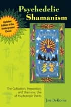 Psychedelic Shamanism, Updated Edition - The Cultivation, Preparation, and Shamanic Use of Psychotropic Plants ebook by Jim DeKorne