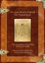 An Operations Manual For Humankind (The Complete Compendium Of Natural Health) ebook by Paul Patrick Robinson