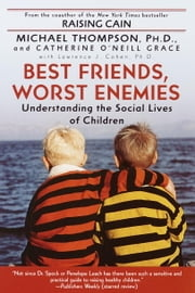Best Friends, Worst Enemies - Understanding the Social Lives of Children ebook by Michael Thompson, Ph.D.,Cathe O'Neill-Grace