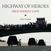 Highway of Heroes - True Patriot Love ebook by Pete Fisher,General W.J. Natynczyk