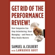 Get Rid of the Performance Review! - How Companies Can Stop Intimidating, Start Managing--and Focus on What Really Matters audiobook by Samuel A. Culbert