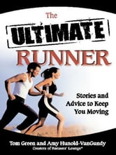 The Ultimate Runner - Stories and Advice to Keep You Moving ebook by Tom Green,Amy Hunold-VanGundy