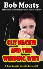 Gus Mackie and the Weeping Wife - Gus Mackie Novella series, #3 ebook by Bob Moats