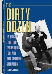 The Dirty Dozen: 12 Nasty Fighting Techniques For Any Self-Defense Situation ebook by Jordan, Larry