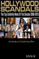 Hollywood Scandals - Top Celebrity News Of The Decade 2000-2010 (Includes Bio) ebook by Info For All