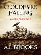 Cloudfyre Falling: A dark fairy tale ebook by A. L. Brooks