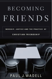 Becoming Friends - Worship, Justice, and the Practice of Christian Friendship ebook by Paul J. Wadell