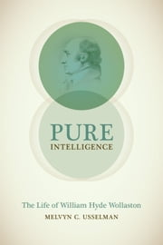 Pure Intelligence - The Life of William Hyde Wollaston ebook by Melvyn C. Usselman