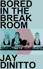 Bored in the Breakroom ebook by Jay DiNitto