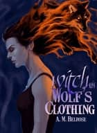 Witch in Wolf's Clothing ebook by A. M. Belrose