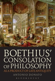 Boethius Consolation of Philosophy as a Product of Late Antiquity ebook by Antonio Donato
