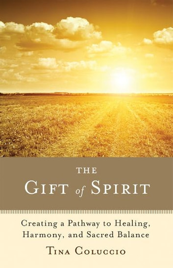 The Gift of Spirit: Creating a Pathway to Healing, Harmony, and Sacred Balance eBook by Tina Coluccio