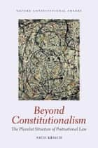 Beyond Constitutionalism: The Pluralist Structure of Postnational Law ebook by Nico Krisch