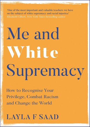 Me and White Supremacy - How to Recognise Your Privilege, Combat Racism and Change the World ebook by Layla Saad
