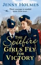 The Spitfire Girls Fly for Victory - An uplifting wartime story of hope and courage ebook by Jenny Holmes