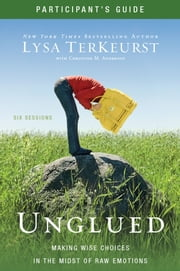 Unglued Participant's Guide - Making Wise Choices in the Midst of Raw Emotions ebook by Lysa TerKeurst