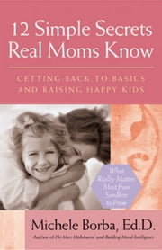 12 Simple Secrets Real Moms Know - Getting Back to Basics and Raising Happy Kids ebook by Michele Borba