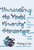 "Unraveling the ""Model Minority"" Stereotype - Listening to Asian American Youth, 2nd Edition ebook by Stacy J. Lee"