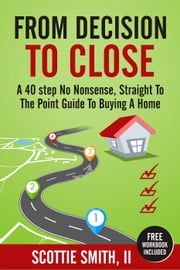 From Decision To Close: A 40-Step No Nonsense, Straight to the Point Guide to Buying A Home - 40 Step Series, #1 ebook by Scottie Smith, II