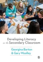 Developing Literacy in the Secondary Classroom ebook by Georgina Barton, Gary Woolley