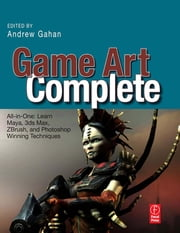 Game Art Complete - All-in-One: Learn Maya, 3ds Max, ZBrush, and Photoshop Winning Techniques ebook by Andrew Gahan