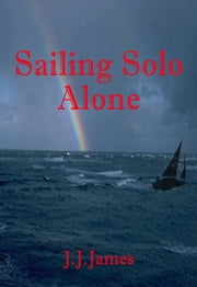Sailing Solo Alone - This yachting novel is written as a warning to all who would be foolish enough not to give the sea the respect she deserves. It's also meant to make you laugh a bit. ebook by J.J. James