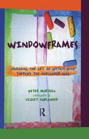 Windowframes - Learning the Art of Gestalt Play Therapy the Oaklander Way ebook by Peter Mortola