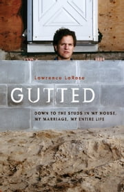 Gutted - Down to the Studs in My House, My Marriage, My Life ebook by Lawrence LaRose,Adrian Henri
