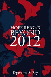 Hope Reigns - Beyond 2012 - The Real Secret of the End of Time, Ascension Into The 5th Dimension ebook by Esperanza S. Rey