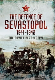 The Defence of Sevastopol 1941-1942 - The Soviet Perspective ebook by Clayton Donnell
