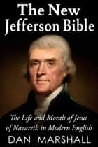 The New Jefferson Bible - The Life and Morals of Jesus of Nazareth in Modern English ebook by Dan Marshall