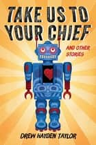 Take Us to Your Chief - And Other Stories: Classic Science-Fiction with a Contemporary First Nations Outlook ebook by Drew Hayden Taylor
