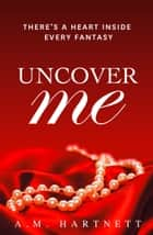 Uncover Me ebook by AM Hartnett