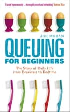 Queuing for Beginners: The Story of Daily Life From Breakfast to Bedtime - The Story of Daily Life From Breakfast to Bedtime ebook by Joe Moran