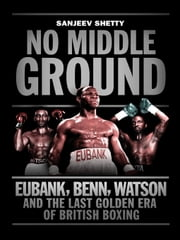 No Middle Ground  - Eubank, Benn, Watson and the golden era of British boxing ebook by Sanjeev Shetty