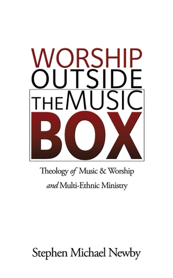 Worship Outside The Music Box: Theology of Music & Worship and Multi-Ethnic Ministry ebook by Stephen Michael Newby
