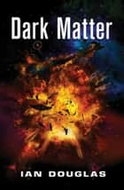 Dark Matter: AN EPIC ADVENTURE FROM THE MASTER OF MILITARY SCIENCE FICTION (Star Carrier, Book 5) ebook by Ian Douglas