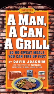 A Man, A Can, A Grill - 50 No-Sweat Meals You Can Fire Up Fast ebook by David Joachim, The Editors of Men's Health