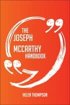 The Joseph McCarthy Handbook - Everything You Need To Know About Joseph McCarthy ebook by Helen Thompson