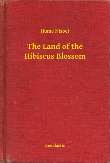 The Land of the Hibiscus Blossom ebook by Hume Nisbet