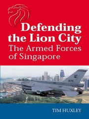 Defending the Lion City - The armed forces of Singapore ebook by Tim Huxley