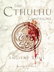 The Cthulhu Campaigns - Ancient Rome ebook by Mark Latham,RU-MOR