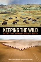 Keeping the Wild - Against the Domestication of Earth ebook by George Wuerthner, George Wuerthner, Eileen Crist,...