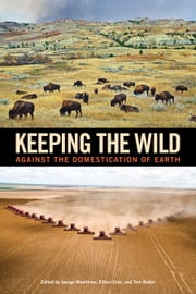 Keeping the Wild - Against the Domestication of Earth ebook by George Wuerthner,George Wuerthner,Eileen Crist,Tom Butler