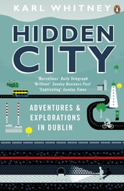 Hidden City - Adventures and Explorations in Dublin ebook by Karl Whitney